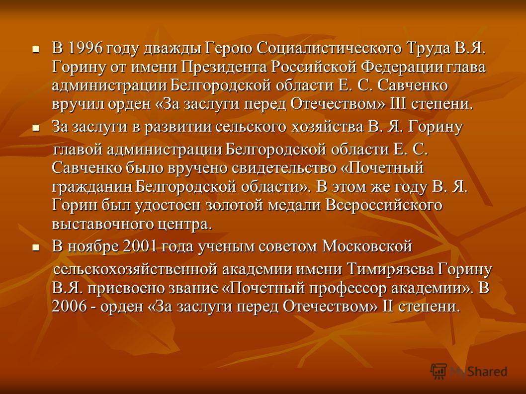 В 1996 году дважды Герою Социалистического Труда В.Я. Горину от имени Президента Российской Федерации глава администрации Белгородской области Е. С. Савченко вручил орден «За заслуги перед Отечеством» III степени. В 1996 году дважды Герою Социалистич
