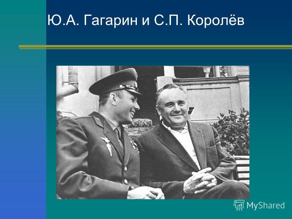 Ю.А. Гагарин и С.П. Королёв