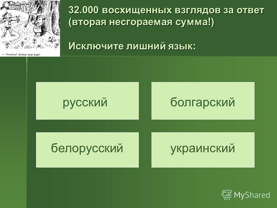 32.000 восхищенных взглядов за ответ (вторая несгораемая сумма!) Исключите лишний язык: русскийболгарский белорусскийукраинский