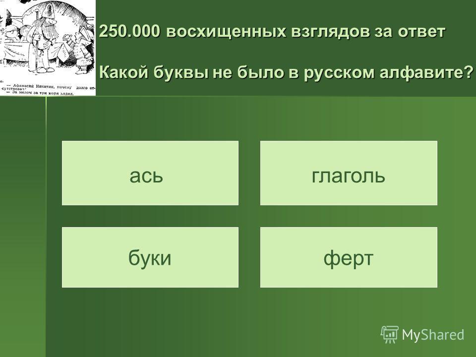 250.000 восхищенных взглядов за ответ Какой буквы не было в русском алфавите? асьглаголь букиферт