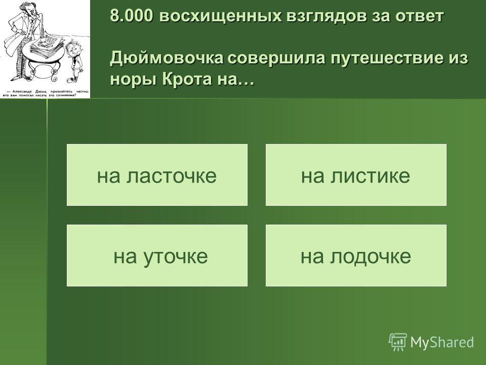 8.000 восхищенных взглядов за ответ Дюймовочка совершила путешествие из норы Крота на… на уточке на листикена ласточке на лодочке