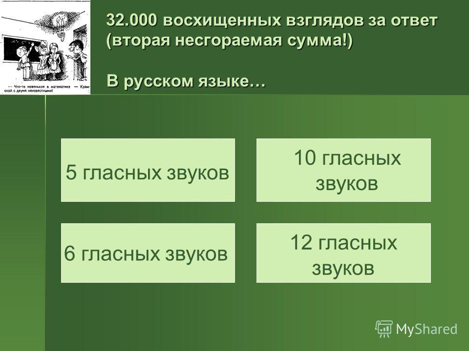 32.000 восхищенных взглядов за ответ (вторая несгораемая сумма!) В русском языке… 5 гласных звуков 10 гласных звуков 6 гласных звуков 12 гласных звуков