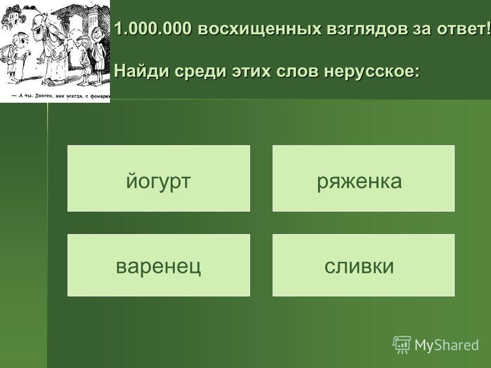 1.000.000 восхищенных взглядов за ответ! Найди среди этих слов нерусское: варенец ряженкайогурт сливки