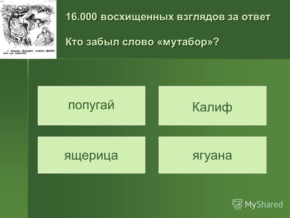 16.000 восхищенных взглядов за ответ Кто забыл слово «мутабор»? попугай ягуана Калиф ящерица