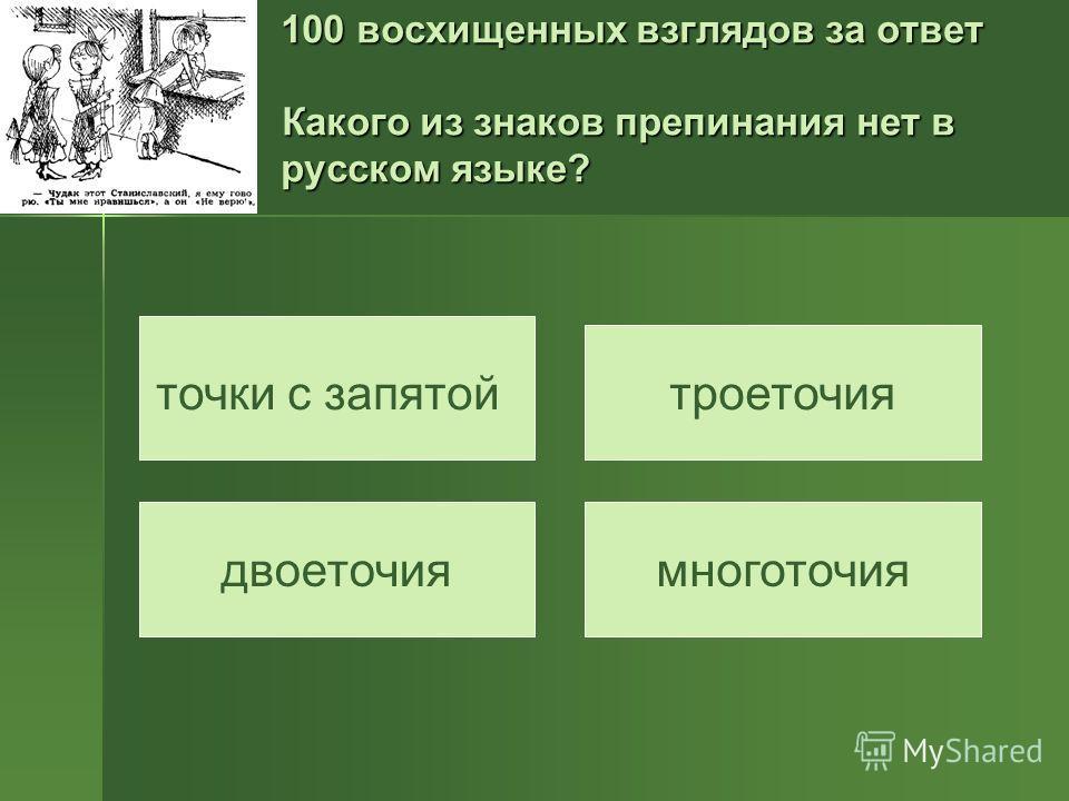 100 восхищенных взглядов за ответ Какого из знаков препинания нет в русском языке? точки с запятой двоеточия троеточия многоточия