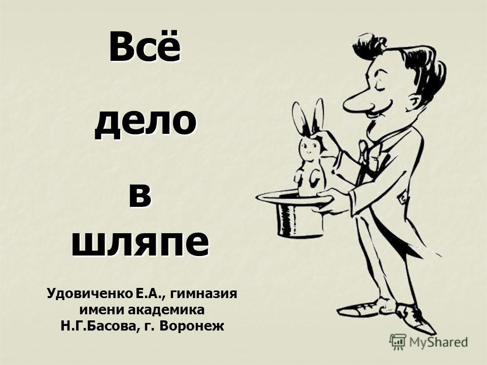 Всё дело дело в шляпе Удовиченко Е.А., гимназия имени академика Н.Г.Басова, г. Воронеж