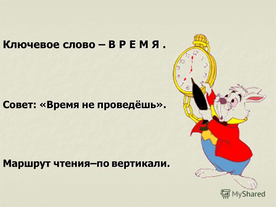 В Р Е М Я Ключевое слово – В Р Е М Я. «Время не проведёшь». Совет: «Время не проведёшь». по вертикали. Маршрут чтения–по вертикали.