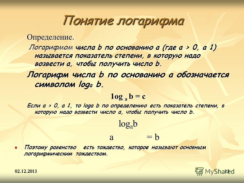 02.12.201313 Понятие логарифма Определение. Логарифмом числа b по основанию а (где a > 0, a 1) называется показатель степени, в которую надо возвести а, чтобы получить число b. Логарифмом числа b по основанию а (где a > 0, a 1) называется показатель