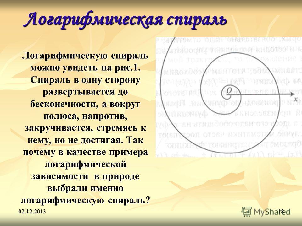 02.12.201318 Логарифмическая спираль Логарифмическую спираль можно увидеть на рис.1. Спираль в одну сторону развертывается до бесконечности, а вокруг полюса, напротив, закручивается, стремясь к нему, но не достигая. Так почему в качестве примера лога