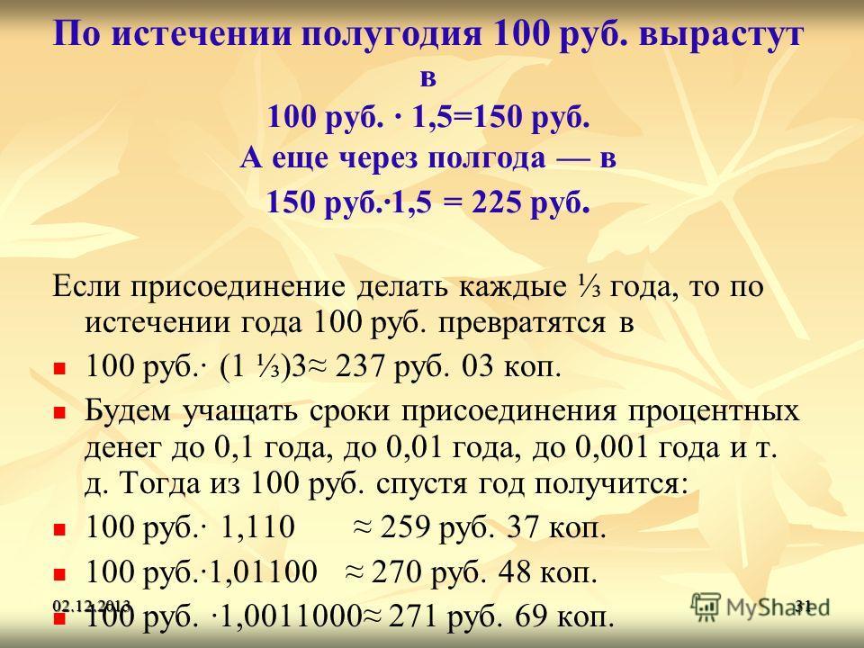 02.12.201331 По истечении полугодия 100 руб. вырастут в 100 руб. · 1,5=150 руб. А еще через полгода в 150 руб.·1,5 = 225 руб. Если присоединение делать каждые года, то по истечении года 100 руб. превратятся в 100 руб.· (1 )3 237 руб. 03 коп. Будем уч