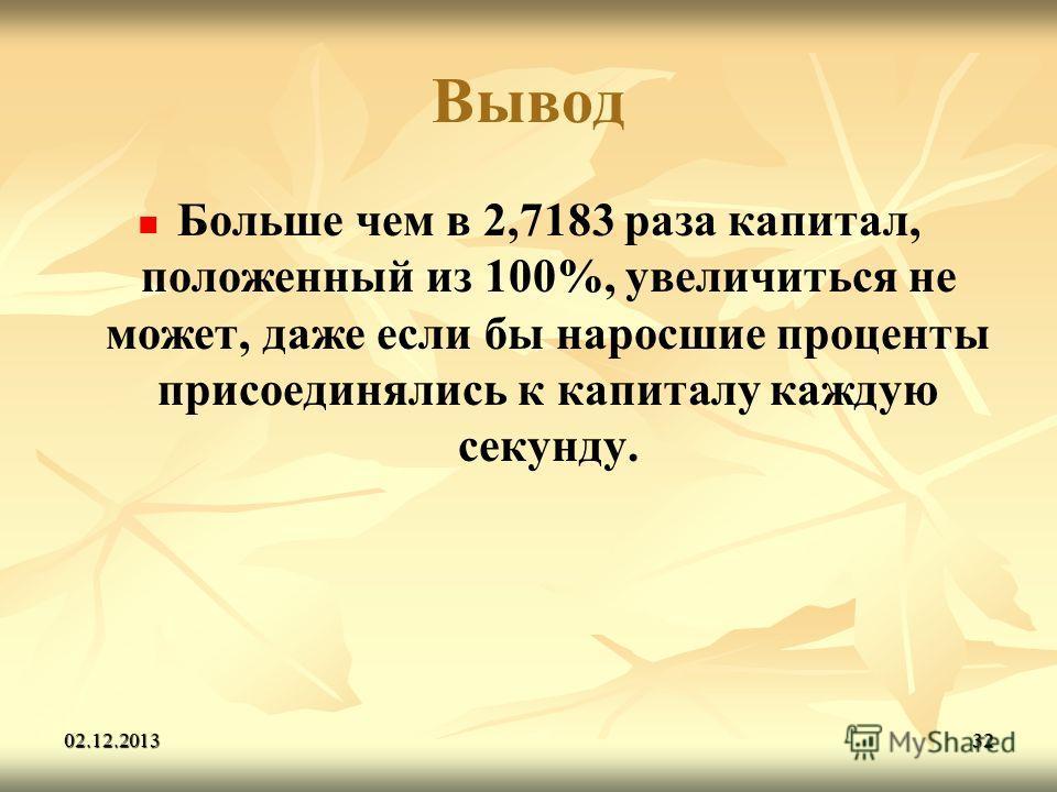 02.12.201332 Вывод Больше чем в 2,7183 раза капитал, положенный из 100%, увеличиться не может, даже если бы наросшие проценты присоединялись к капиталу каждую секунду.