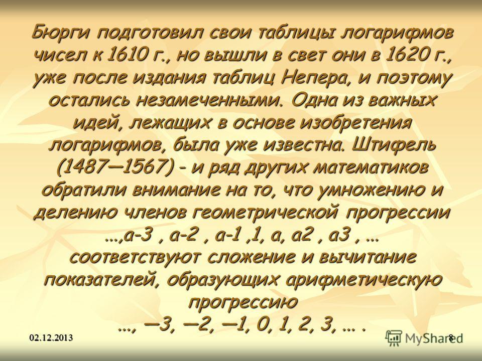 02.12.20138 Бюрги подготовил свои таблицы логарифмов чисел к 1610 г., но вышли в свет они в 1620 г., уже после издания таблиц Непера, и поэтому остались незамеченными. Одна из важных идей, лежащих в основе изобретения логарифмов, была уже известна. Ш