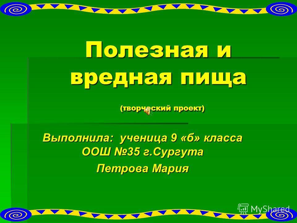 Полезная и вредная пища (творческий проект) Выполнила: ученица 9 «б» класса ООШ 35 г.Сургута Петрова Мария
