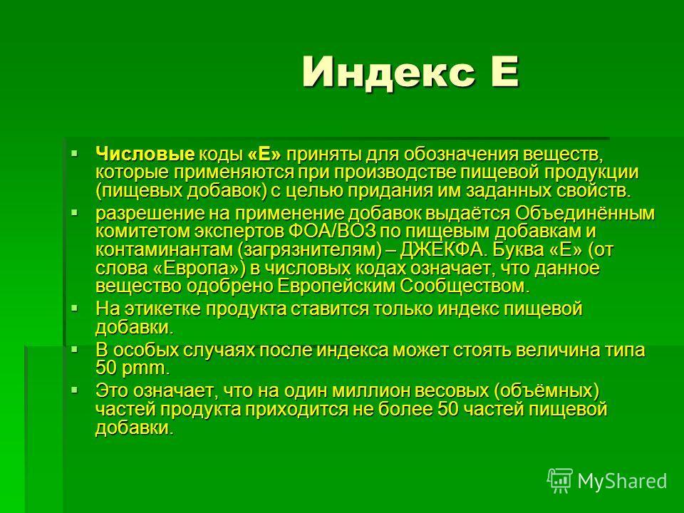 Индекс Е Индекс Е Числовые коды «Е» приняты для обозначения веществ, которые применяются при производстве пищевой продукции (пищевых добавок) с целью придания им заданных свойств. Числовые коды «Е» приняты для обозначения веществ, которые применяются