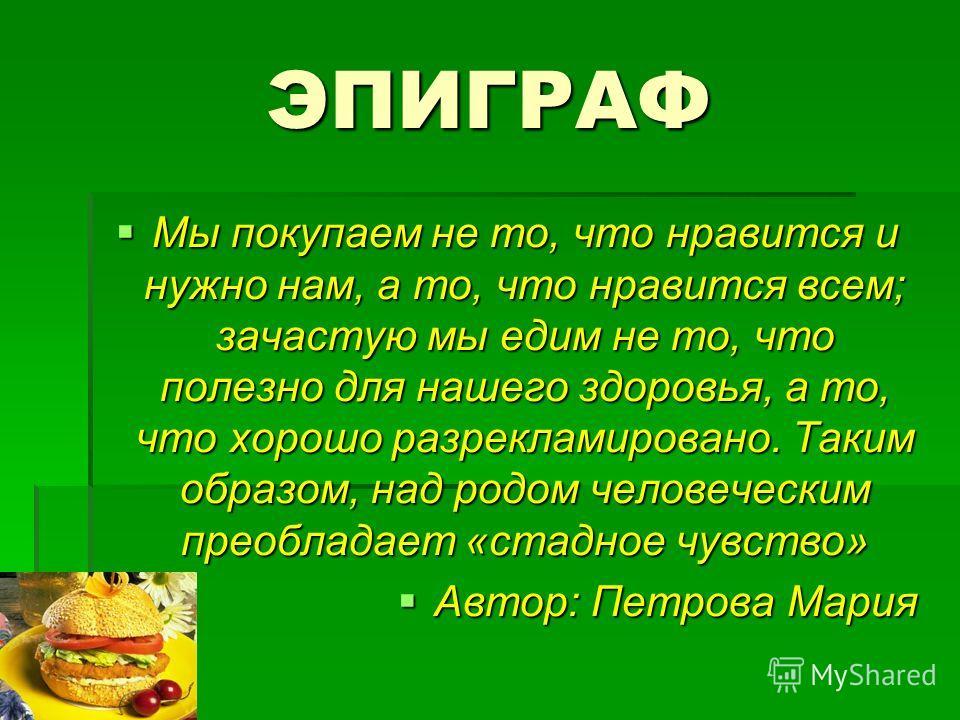 ЭПИГРАФ Мы покупаем не то, что нравится и нужно нам, а то, что нравится всем; зачастую мы едим не то, что полезно для нашего здоровья, а то, что хорошо разрекламировано. Таким образом, над родом человеческим преобладает «стадное чувство» Мы покупаем