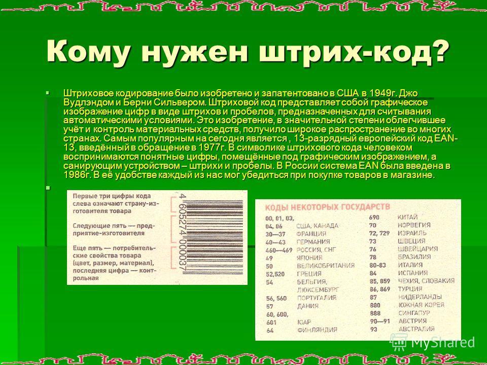 Кому нужен штрих-код? Штриховое кодирование было изобретено и запатентовано в США в 1949г. Джо Вудлэндом и Берни Сильвером. Штриховой код представляет собой графическое изображение цифр в виде штрихов и пробелов, предназначенных для считывания автома