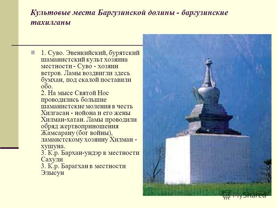 Культовые места Баргузинской долины - баргузинские тахилганы 1. Суво. Эвенкийский, бурятский шаманистский культ хозяина местности - Суво - хозяин ветров. Ламы воздвигли здесь бумхан, под скалой поставили обо. 2. На мысе Святой Нос проводились большие