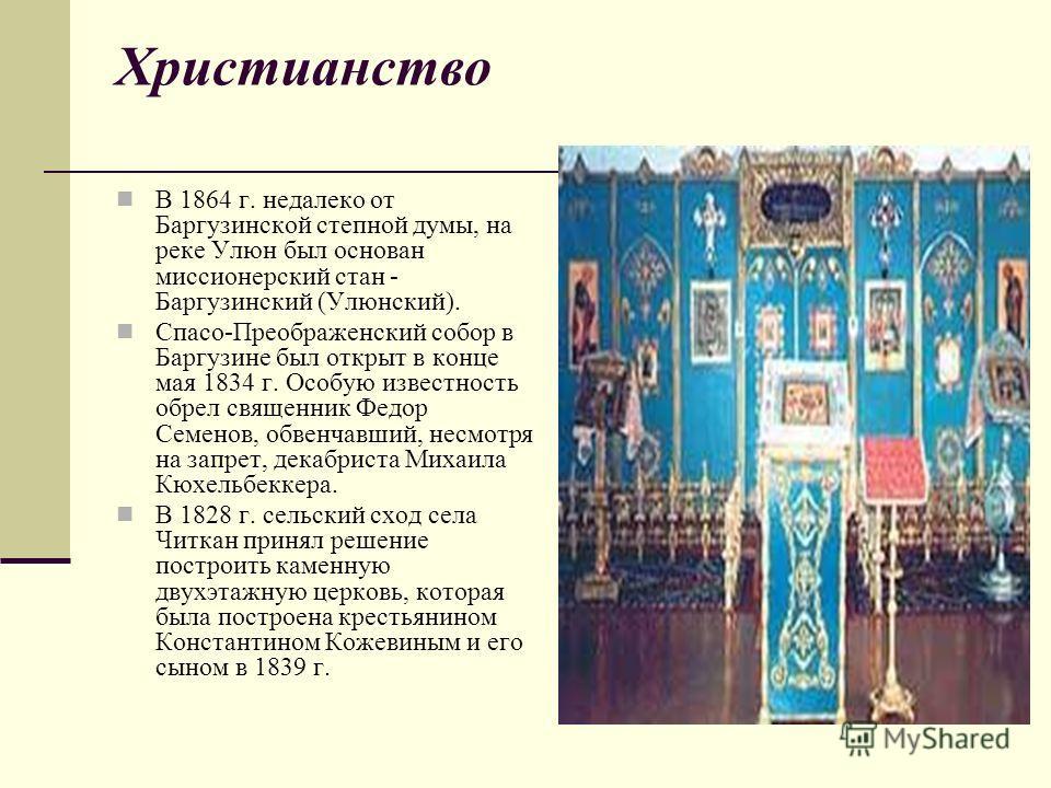 Христианство В 1864 г. недалеко от Баргузинской степной думы, на реке Улюн был основан миссионерский стан - Баргузинский (Улюнский). Спасо-Преображенский собор в Баргузине был открыт в конце мая 1834 г. Особую известность обрел священник Федор Семено
