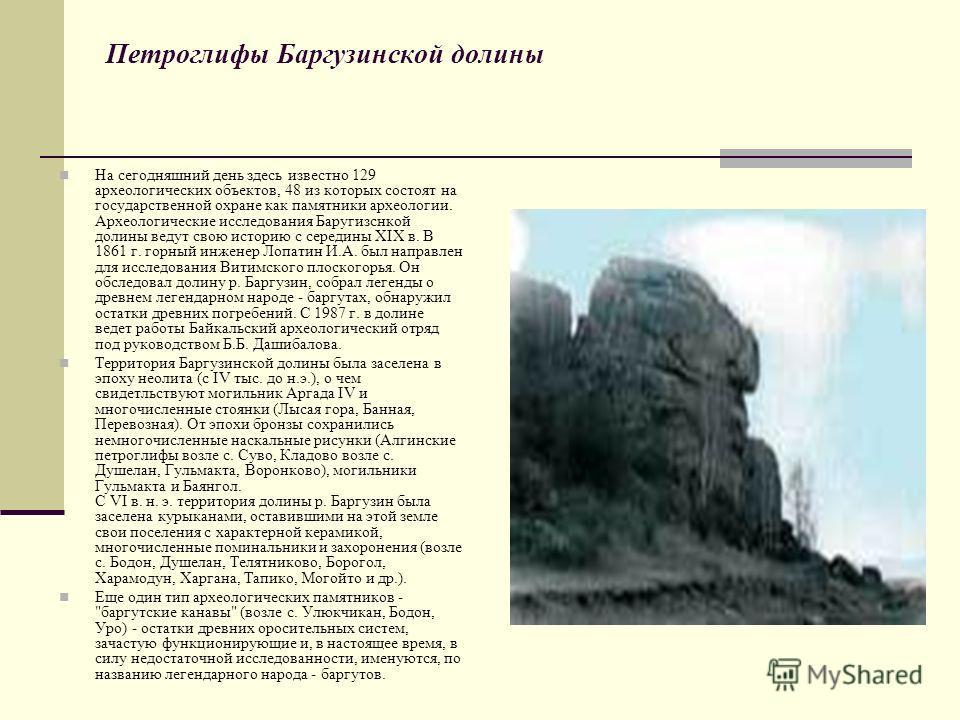 Петроглифы Баргузинской долины На сегодняшний день здесь известно 129 археологических объектов, 48 из которых состоят на государственной охране как памятники археологии. Археологические исследования Баругизснкой долины ведут свою историю с середины X