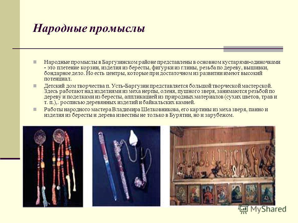 Народные промыслы Народные промыслы в Баргузинском районе представлены в основном кустарями-одиночками - это плетение корзин, изделия из бересты, фигурки из глины, резьба по дереву, вышивки, бондарное дело. Но есть центры, которые при достаточном из
