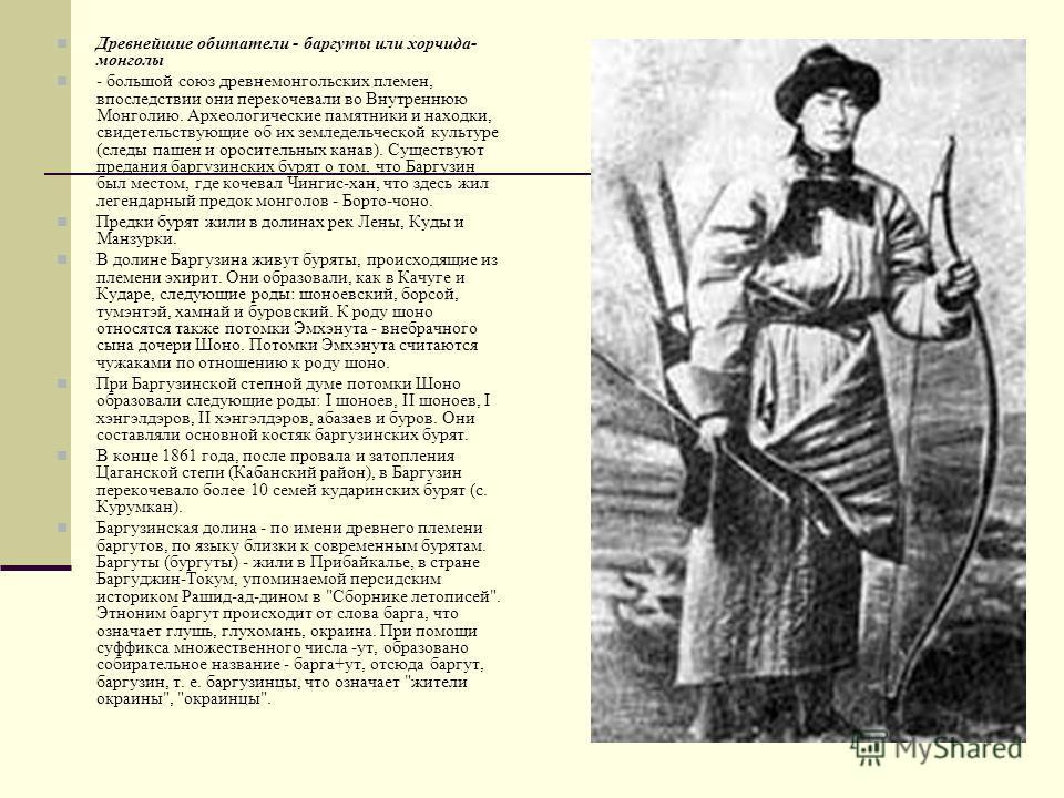 Древнейшие обитатели - баргуты или хорчида- монголы - большой союз древнемонгольских племен, впоследствии они перекочевали во Внутреннюю Монголию. Археологические памятники и находки, свидетельствующие об их земледельческой культуре (следы пашен и ор