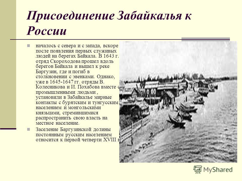 Присоединение Забайкалья к России началось с севера и с запада, вскоре после появления первых служивых людей на берегах Байкала. В 1643 г. отряд Скороходова прошел вдоль берегов Байкала и вышел к реке Баргузин, где и погиб в столкновении с эвенками.