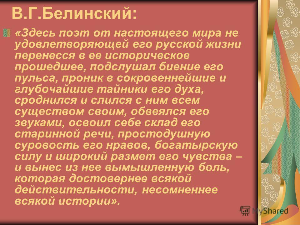 В.Г.Белинский: «Здесь поэт от настоящего мира не удовлетворяющей его русской жизни перенесся в ее историческое прошедшее, подслушал биение его пульса, проник в сокровеннейшие и глубочайшие тайники его духа, сроднился и слился с ним всем существом сво