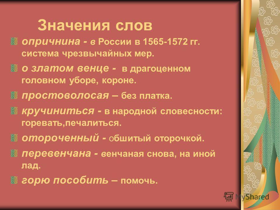 Значения слов опричнина - в России в 1565-1572 гг. система чрезвычайных мер. о златом венце - в драгоценном головном уборе, короне. простоволосая – без платка. кручиниться - в народной словесности: горевать,печалиться. отороченный - обшитый оторочкой