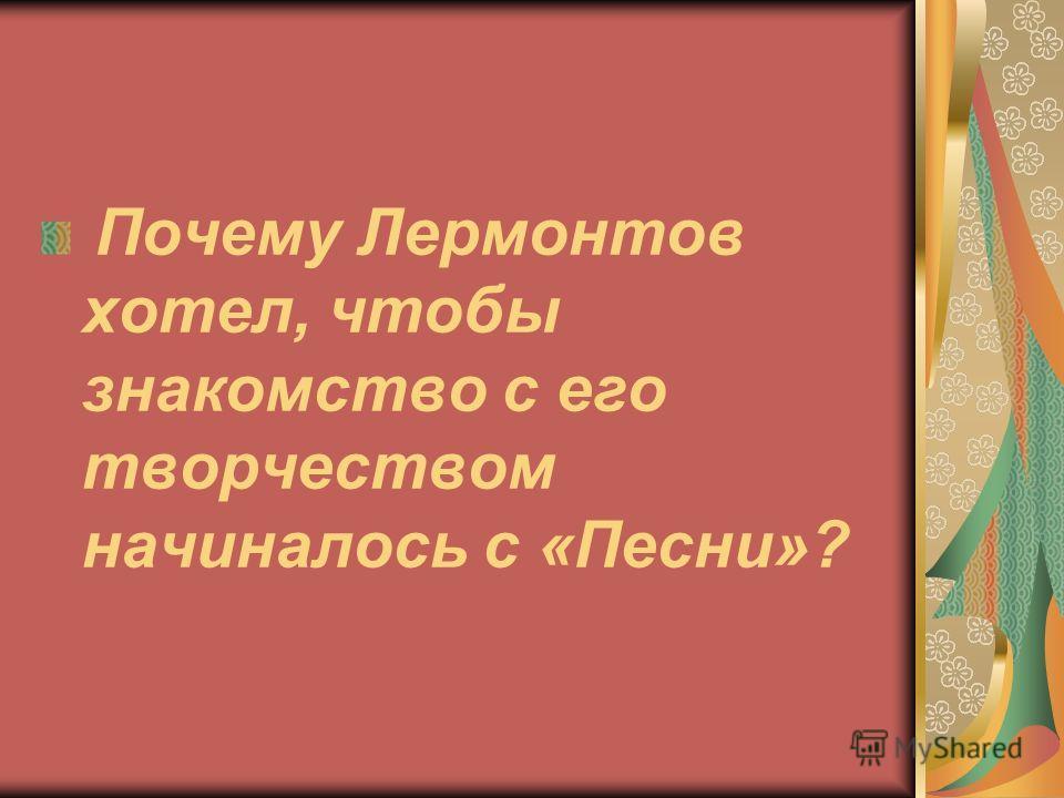 Почему Лермонтов хотел, чтобы знакомство с его творчеством начиналось с «Песни»?