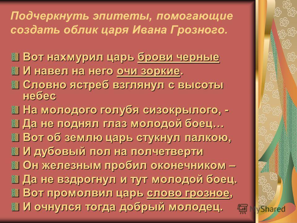 Подчеркнуть эпитеты, помогающие создать облик царя Ивана Грозного. Вот нахмурил царь брови черные И навел на него очи зоркие. Словно ястреб взглянул с высоты небес На молодого голубя сизокрылого, - Да не поднял глаз молодой боец… Вот об землю царь ст