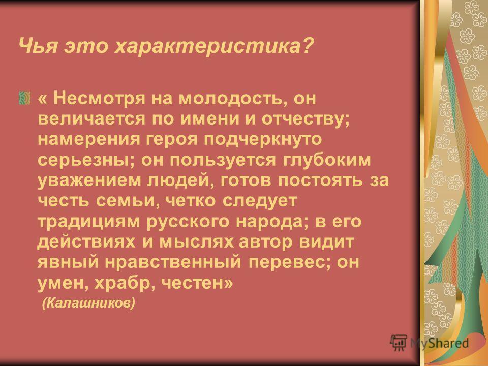Чья это характеристика? « Несмотря на молодость, он величается по имени и отчеству; намерения героя подчеркнуто серьезны; он пользуется глубоким уважением людей, готов постоять за честь семьи, четко следует традициям русского народа; в его действиях