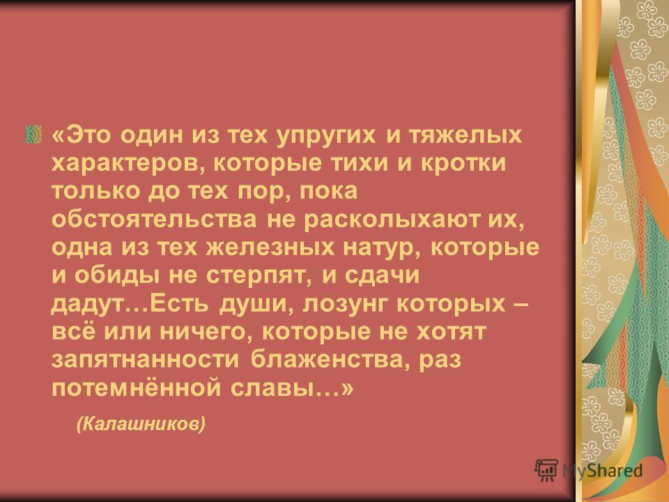 «Это один из тех упругих и тяжелых характеров, которые тихи и кротки только до тех пор, пока обстоятельства не расколыхают их, одна из тех железных натур, которые и обиды не стерпят, и сдачи дадут…Есть души, лозунг которых – всё или ничего, которые н