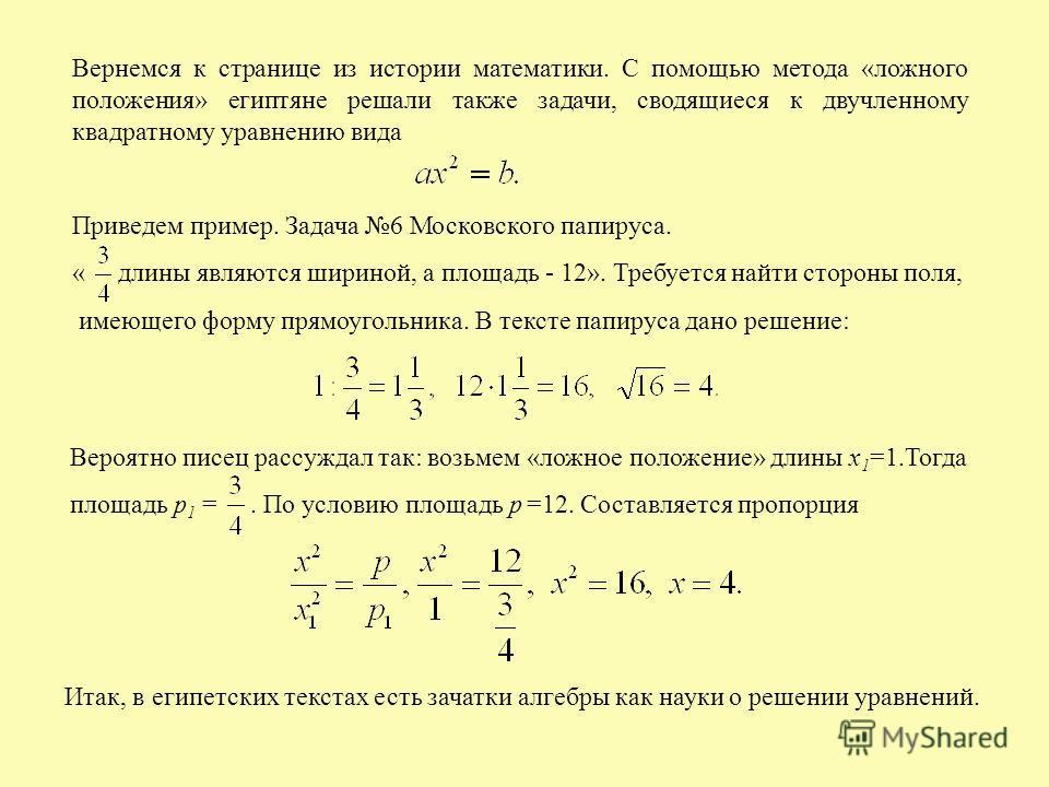 Вернемся к странице из истории математики. С помощью метода «ложного положения» египтяне решали также задачи, сводящиеся к двучленному квадратному уравнению вида Приведем пример. Задача 6 Московского папируса. « длины являются шириной, а площадь - 12