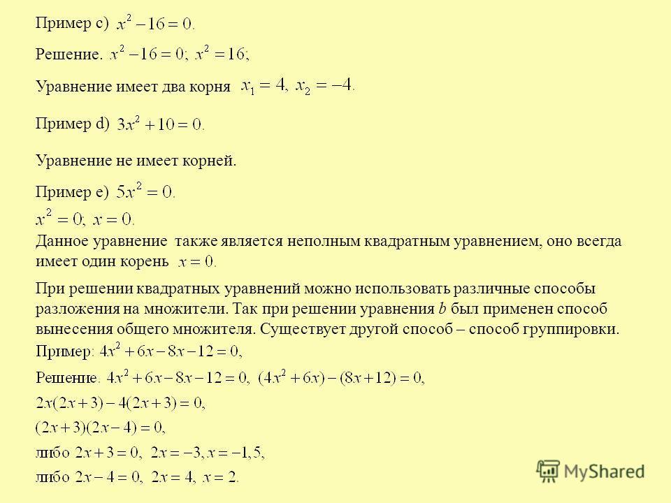 Пример с) Решение. Уравнение имеет два корня Пример d) Уравнение не имеет корней. Пример е) Данное уравнение также является неполным квадратным уравнением, оно всегда имеет один корень При решении квадратных уравнений можно использовать различные спо