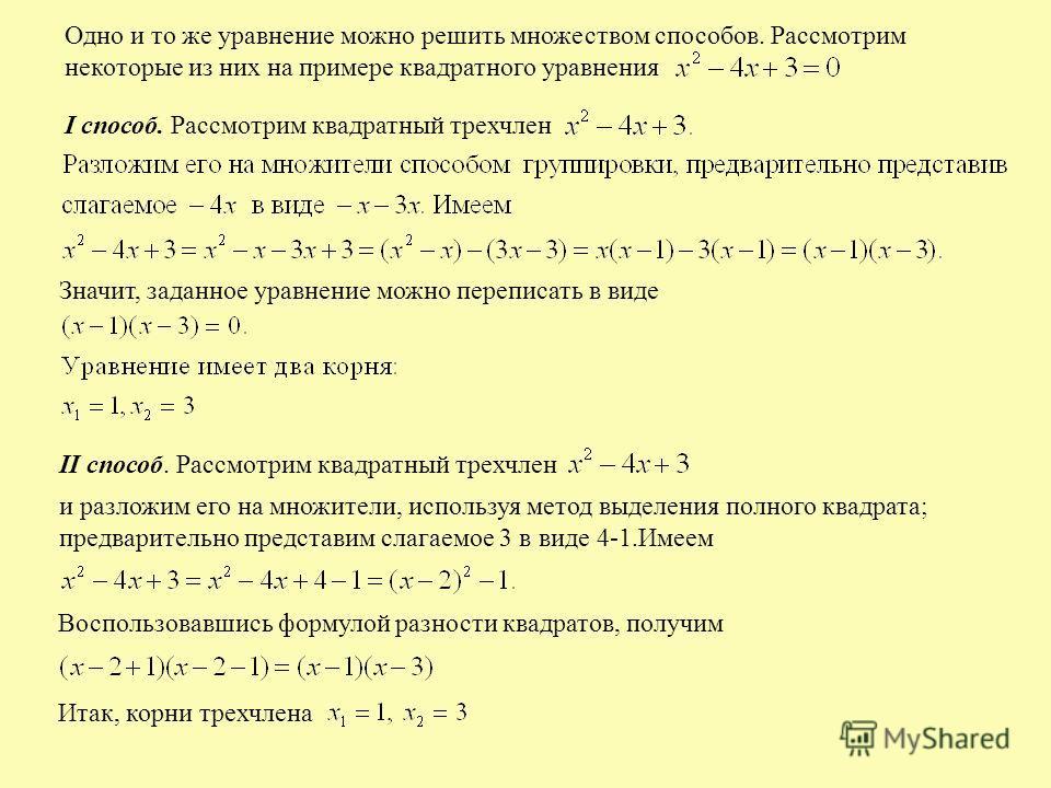 Одно и то же уравнение можно решить множеством способов. Рассмотрим некоторые из них на примере квадратного уравнения I способ. Рассмотрим квадратный трехчлен Значит, заданное уравнение можно переписать в виде II способ. Рассмотрим квадратный трехчле