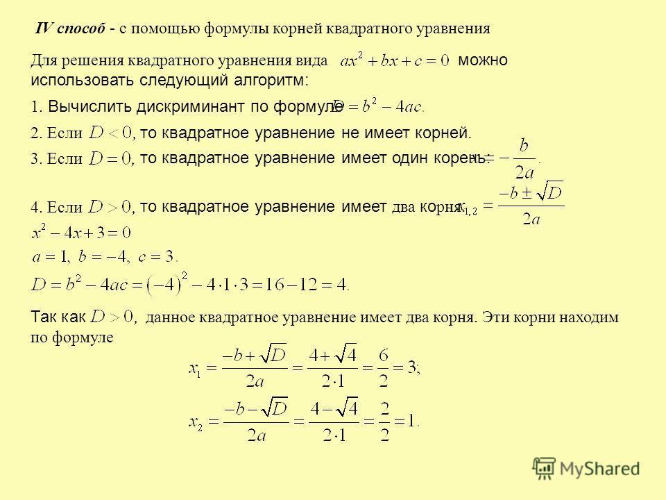 IV способ - с помощью формулы корней квадратного уравнения Для решения квадратного уравнения вида можно использовать следующий алгоритм: 1. Вычислить дискриминант по формуле 2. Если то квадратное уравнение не имеет корней. 3. Если то квадратное уравн