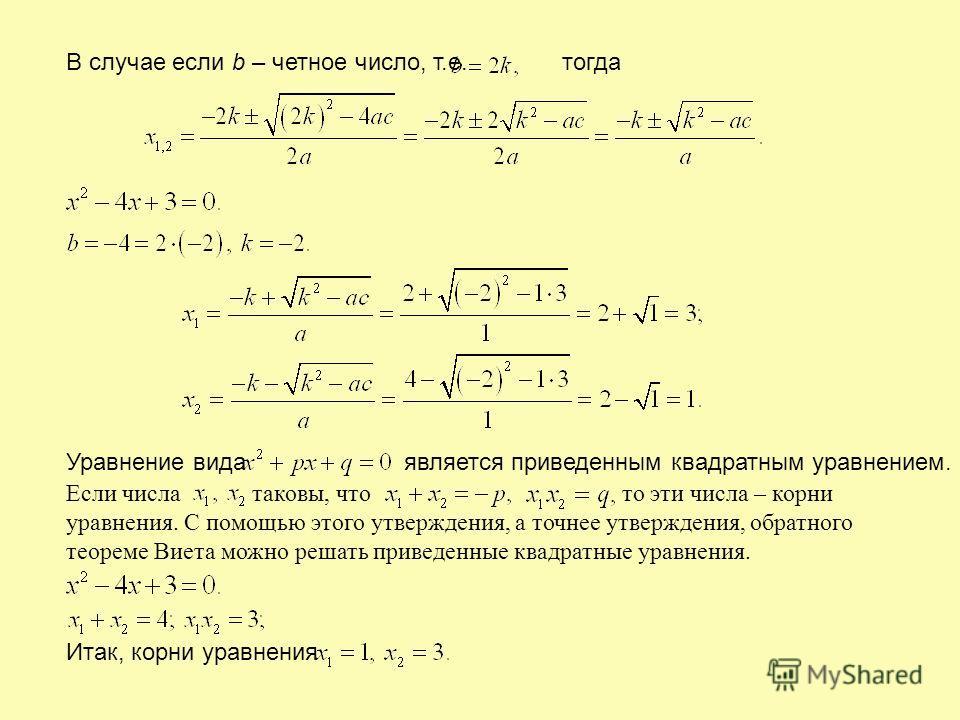 В случае если b – четное число, т.е. тогда Уравнение вида является приведенным квадратным уравнением. Если числа таковы, что то эти числа – корни уравнения. С помощью этого утверждения, а точнее утверждения, обратного теореме Виета можно решать приве