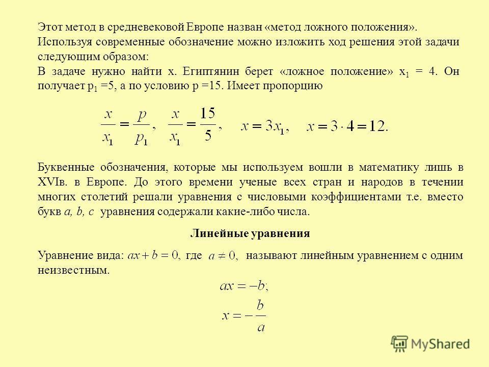 Этот метод в средневековой Европе назван «метод ложного положения». Используя современные обозначение можно изложить ход решения этой задачи следующим образом: В задаче нужно найти х. Египтянин берет «ложное положение» х 1 = 4. Он получает р 1 =5, а