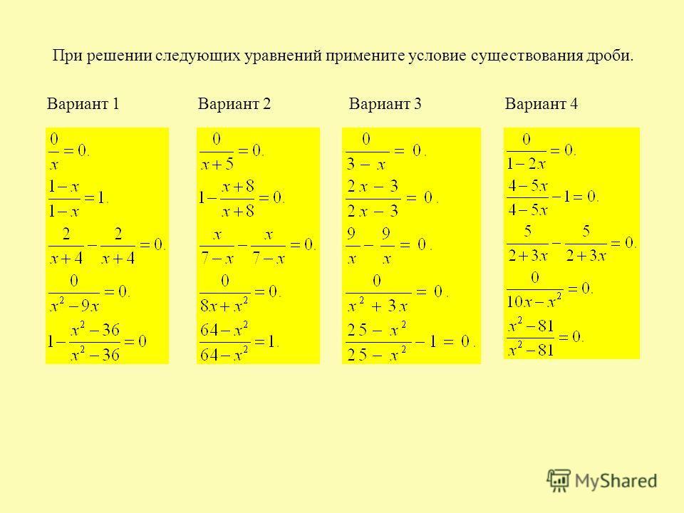 При решении следующих уравнений примените условие существования дроби. Вариант 1Вариант 2Вариант 3Вариант 4