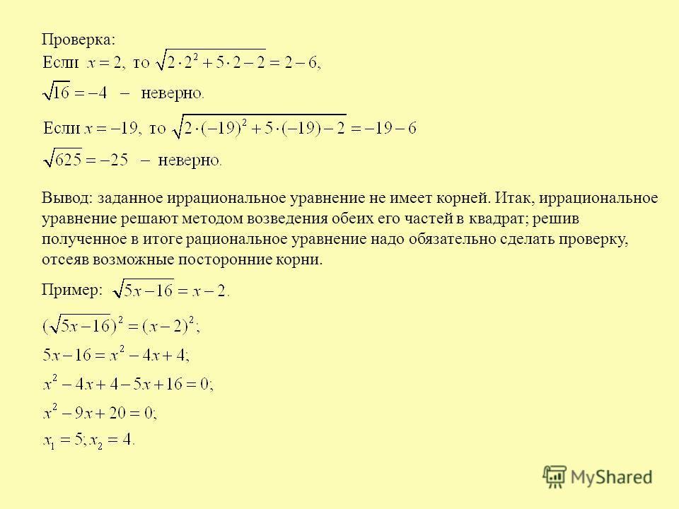 Проверка: Вывод: заданное иррациональное уравнение не имеет корней. Итак, иррациональное уравнение решают методом возведения обеих его частей в квадрат; решив полученное в итоге рациональное уравнение надо обязательно сделать проверку, отсеяв возможн