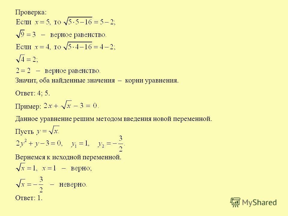 Проверка: Значит, оба найденные значения – корни уравнения. Ответ: 4; 5. Пример: Данное уравнение решим методом введения новой переменной. Пусть Вернемся к исходной переменной. Ответ: 1.