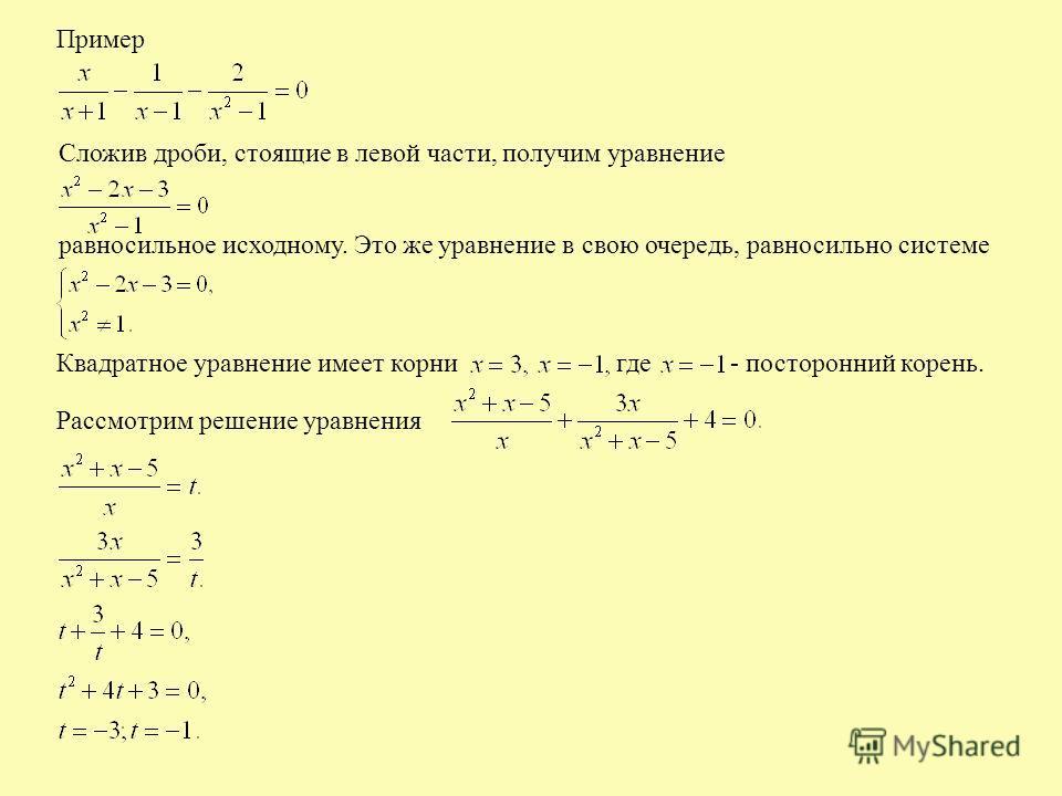 Пример Сложив дроби, стоящие в левой части, получим уравнение равносильное исходному. Это же уравнение в свою очередь, равносильно системе Квадратное уравнение имеет корни где - посторонний корень. Рассмотрим решение уравнения
