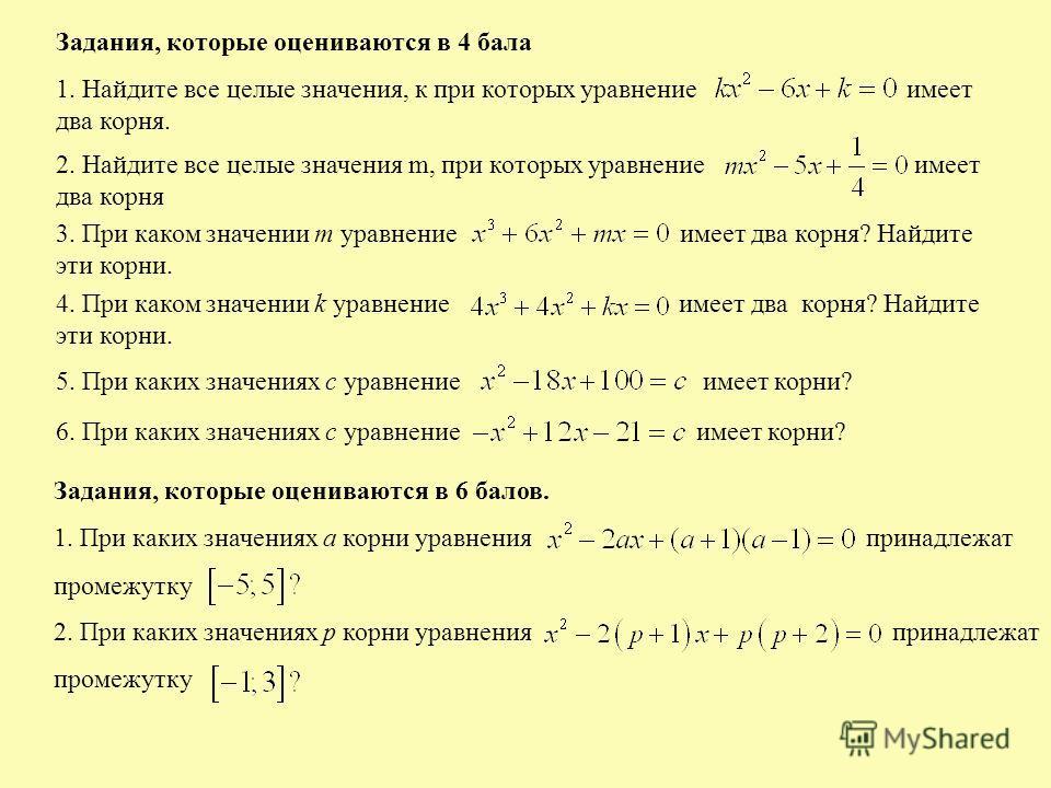 Задания, которые оцениваются в 4 бала 1. Найдите все целые значения, к при которых уравнение имеет два корня. 2. Найдите все целые значения m, при которых уравнение имеет два корня 3. При каком значении m уравнение имеет два корня? Найдите эти корни.