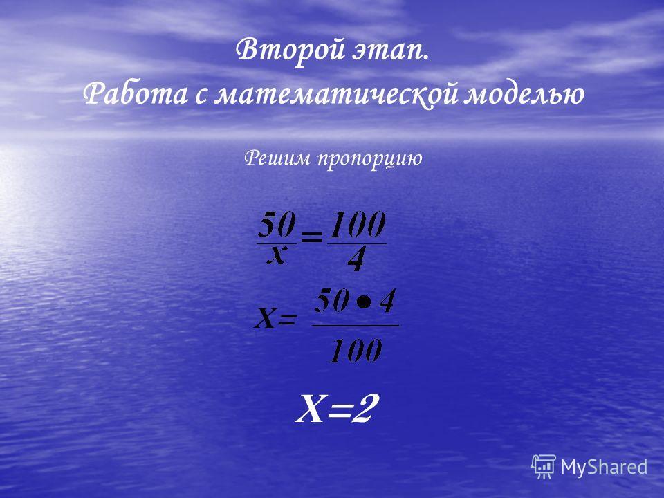 Второй этап. Работа с математической моделью Решим пропорцию Х=Х= Х =2