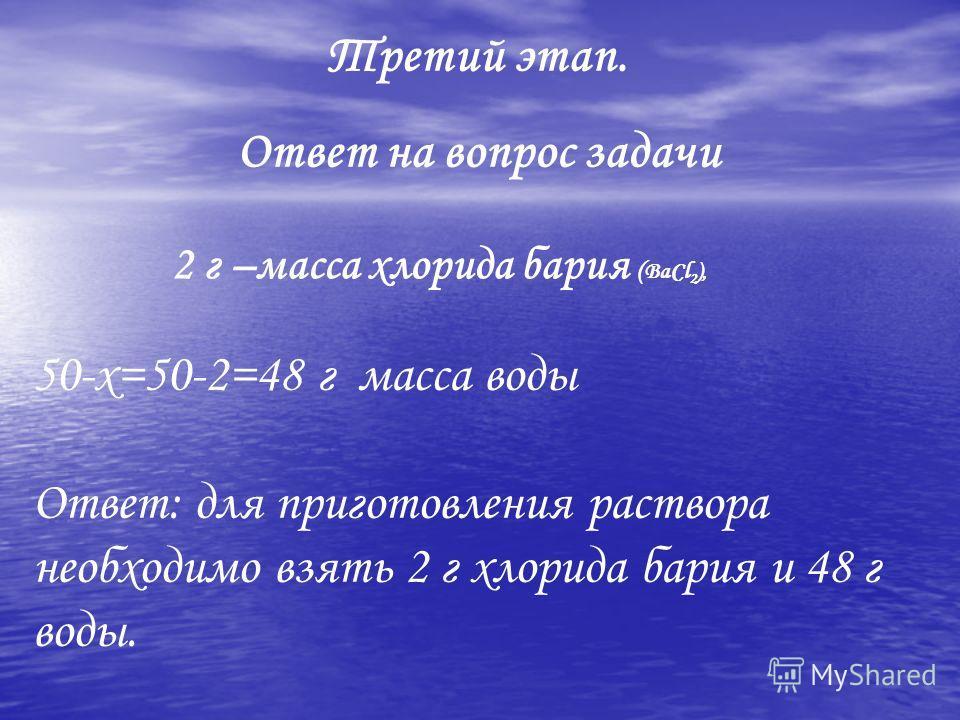 50-х=50-2=48 г масса воды Ответ: для приготовления раствора необходимо взять 2 г хлорида бария и 48 г воды. Третий этап. Ответ на вопрос задачи 2 г –масса хлорида бария ( BaCl 2 ),