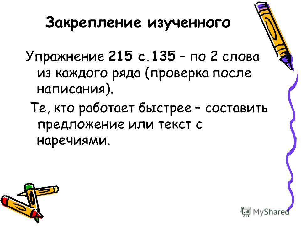 Закрепление изученного Упражнение 215 с.135 – по 2 слова из каждого ряда (проверка после написания). Те, кто работает быстрее – составить предложение или текст с наречиями.