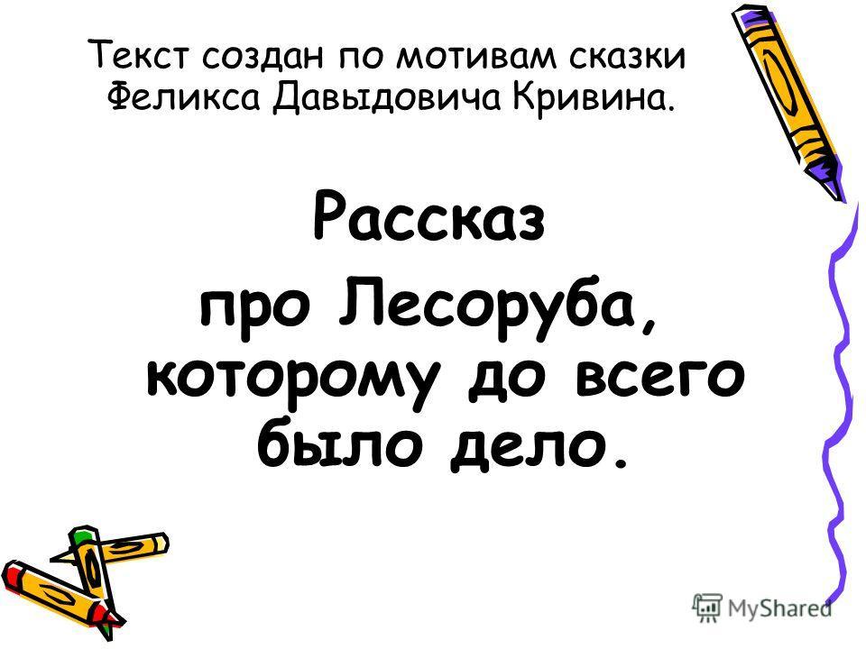 Текст создан по мотивам сказки Феликса Давыдовича Кривина. Рассказ про Лесоруба, которому до всего было дело.