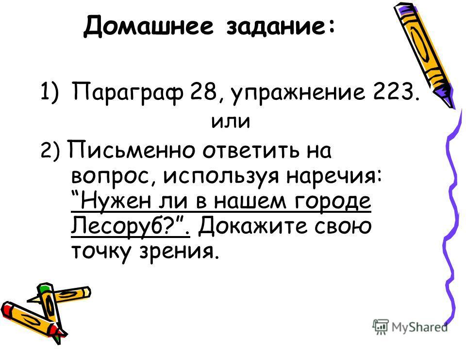 Домашнее задание: 1)Параграф 28, упражнение 223. или 2) Письменно ответить на вопрос, используя наречия: Нужен ли в нашем городе Лесоруб?. Докажите свою точку зрения.