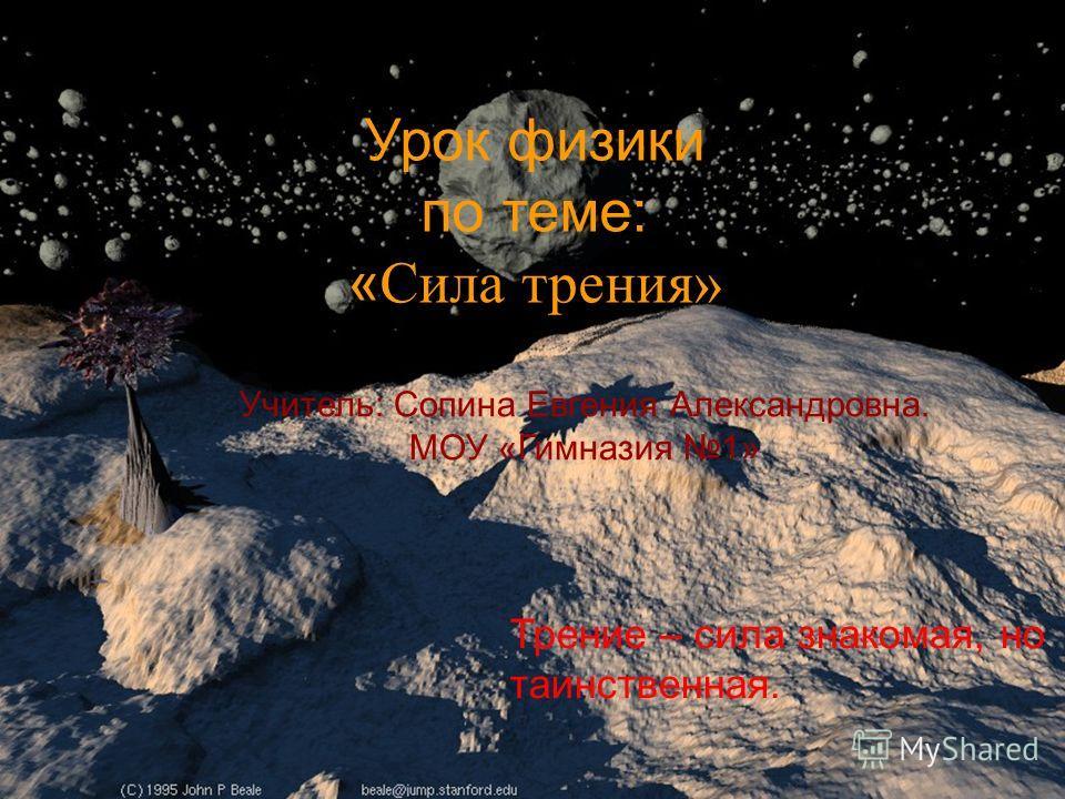 Урок физики по теме: « Сила трения» Трение – сила знакомая, но таинственная. Учитель: Сопина Евгения Александровна. МОУ «Гимназия 1»
