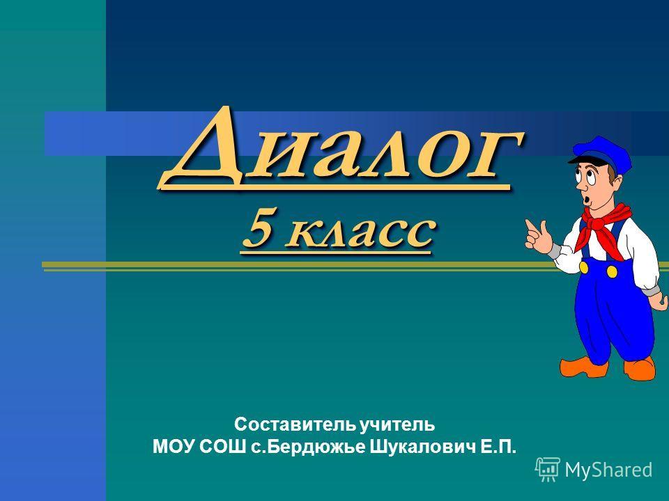 Диалог 5 класс Составитель учитель МОУ СОШ с.Бердюжье Шукалович Е.П.